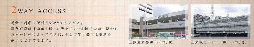 2way access 通勤通学に便利な2WAYアクセス。阪急京都線「山田」駅・大阪モノレール線「山田」駅からお出かけ先によってラクに、そして早く着ける電車を選ぶことができます。